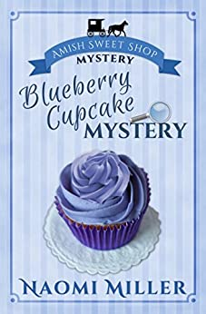 Blueberry Cupcake Mystery (Amish Sweet Shop Mystery Book 1) by [Miller, Naomi]
