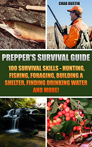 Prepper's Survival Guide: 100 Survival Skills - Hunting, Fishing, Foraging, Building a Shelter, Finding Drinking Water And More!: (Deadly Skills, Survival ... Medicine, Bug out bag, Bushcraft, Prepping) by [Dustin, Chad]