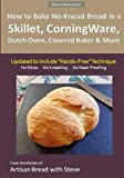 "How to Bake No-Knead Bread in a Skillet, CorningWare, Dutch Oven, Covered Baker & More (Updated to Include ""Hands-Free"" Technique) (B&W Version): From the kitchen of Artisan Bread with Steve"