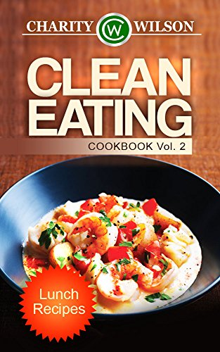 CLEAN EATING: Vol. 2 Lunch Recipes (Clean Eating Cookbook) (Clean Eating Diet Recipes)