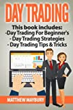 Day Trading: Guide - 3 Manuscripts: A Beginner's Guide To Day Trading, Day Trading Strategies, Day Trading Tips & Tricks (Day Trading, Day Trading For Beginner's, Day Trading Strategies) (Volume 5)