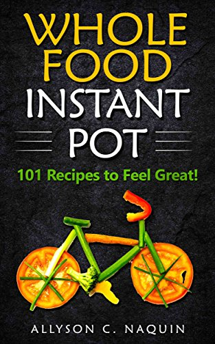 Whole Foods Instant Pot : 101 Recipes to feel Great! (Allyson C. Naquin Cookbook Book 12) by Allyson C.  Naquin
