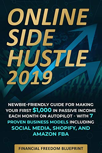 Online Side Hustle: Newbie-Friendly Guide for Making Your First $1,000 in Passive Income Each Month on Autopilot -- With 7 Proven Business Models Including Social Media, Shopify, and Amazon FBA