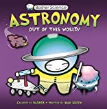 img - for Basher Science: Astronomy: Out of this World! book / textbook / text book