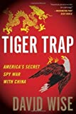 Tiger Trap: America's Secret Spy War with China 1st (first) Edition by Wise, David published by Houghton Mifflin Harcourt (2011)