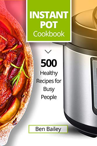 Instant Pot Cookbook: 500 Healthy Recipes for Busy People by Ben Bailey