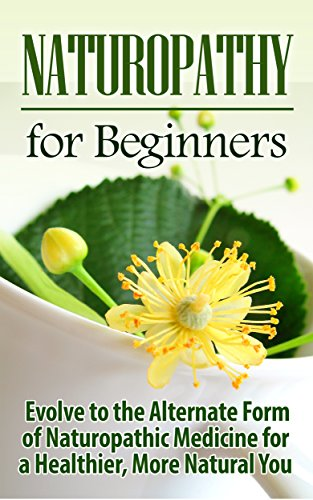 Naturopathy: Naturopathy for Beginners: Evolve to the Alternate Form of Naturopathic Medicine for a Healthier, More Natural You: Naturopathy (Reiki, Yoga, ... Holistic Medicine, Herbal Remedies) (Alternate Medicine compare prices)