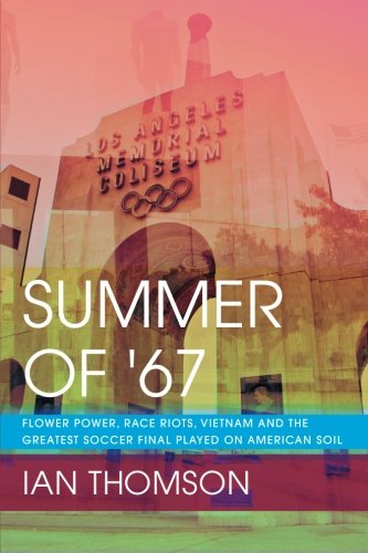 Summer Of '67: Flower Power, Race Riots, Vietnam and the Greatest Soccer Final Played on American Soil ()
