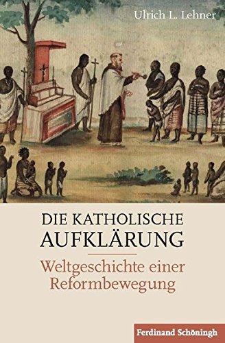 Die Katholische Aufklärung: Weltgeschichte einer Reformbewegung