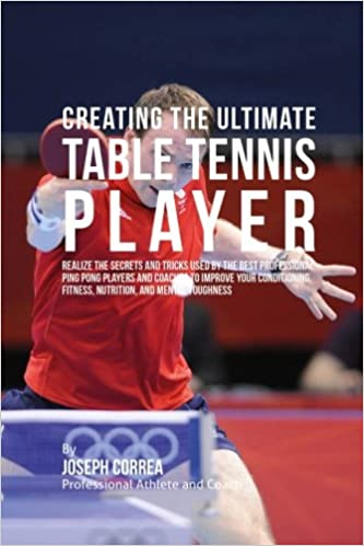 Creating the Ultimate Table Tennis Player: Realize the Secrets and Tricks Used by the Best Professional Ping Pong Players and Coaches to Improve Your Conditioning and Mental Toughness Fitness Nutrition