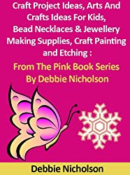 Craft Project Ideas, Arts And Crafts Ideas For Kids, Bead Necklaces & Jewellery Making Supplies, Craft Painting and Etching : From The Pink Book Series By Debbie Nicholson