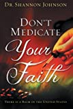 Don't Medicate Your Faith, Shannon B. Johnson, 1481751727