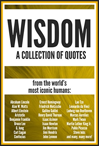 WISDOM: A Collection of Quotes: Abraham Lincoln, Albert Einstein, Benjamin Franklin, Bruce Lee, Carl Sagan, Isaac Newton, John Lennon, Lao Tzu, Leonardo da Vinci, Pablo Picasso and many more!
