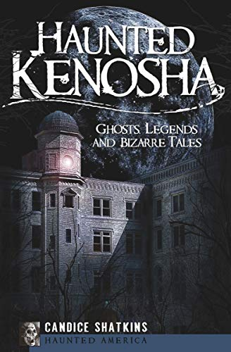 Haunted Kenosha: Ghosts, Legends and Bizarre Tales (Haunted America)