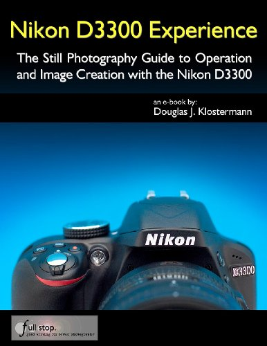 Nikon D3300 Experience - The Still Photography Guide to Operation and Image Creation with the Nikon D3300