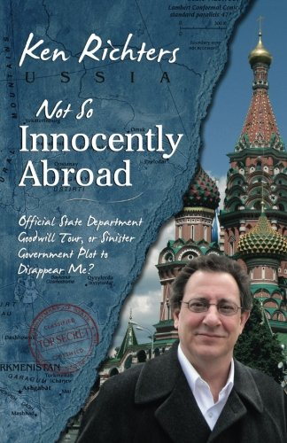 Book: Not So Innocently Abroad - Official State Department Tour or Sinister Government Plot to Disappear Me? by Ken Richters