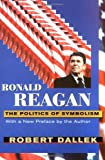 Ronald Reagan : The Politics of Symbolism, Dallek, Robert, 067477941X