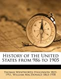 History of the United States from 986 To 1905, Thomas Wentworth Higginson and William MacDonald, 1149407093