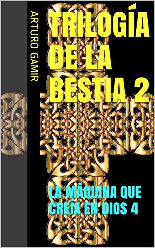 TRILOGÍA DE LA BESTIA 2: LA MÁQUINA QUE CREÍA EN DIOS 4 (Spanish Edition)