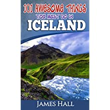 Iceland: 101 Awesome Things You Must Do in Iceland: Iceland Travel Guide to the Land of Fire and Ice. The True Travel Guide from a True Traveler. All You Need To Know About Iceland.