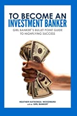 To Become an Investment Banker: Girl Banker®'s Bullet Point Guide to Highflying Success Paperback