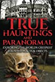 True Hauntings and Paranormal: Exploring The Worlds Creepiest Haunted Places & Objects (Haunted Places, True Horror Stories, Bizarre True Stories, Ouija Board Stories, Haunted Dolls) (Volume 1)