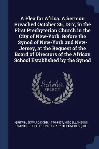 A Plea for Africa. A Sermon Preached October 26, 1817, in the First Presbyterian Church in the City of New-York, Before the Synod of New-York and ... the African School Established by the Synod pdf