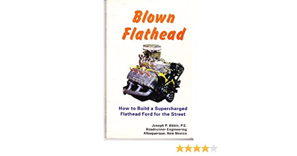 Blown Flathead-How to Build a Supercharged Flathead Ford for
