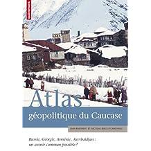 ATLAS GÉOPOLITIQUE DU CAUCASE : RUSSIE GÉORGIE ARMÉNIE AZERBAÏDJAN - UN AVENIR COMMUN POSSIBLE