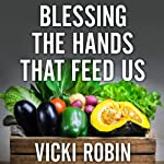 Blessing the Hands That Feed Us: What Eating Closer to Home Can Teach Us About Food, Community, and Our Place on Earth   Vicki Robin