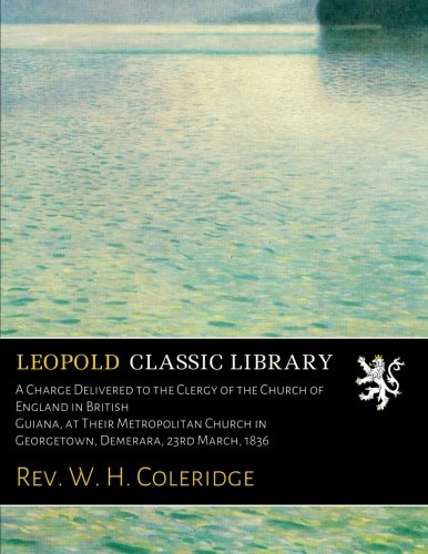A Charge Delivered to the Clergy of the Church of England in British Guiana, at Their Metropolitan Church in Georgetown, Demerara, 23rd March, 1836 pdf epub