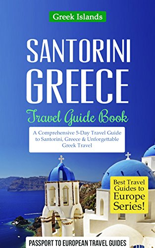 Greek Islands: Santorini, Greece: Travel Guide Book-A Comprehensive 5-Day Travel Guide to Santorini, Greece & Unforgettable Greek Travel (Best Travel Guides to Europe Series Book 8) (Best Month To Travel To Santorini Greece)