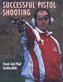 Successful Pistol Shooting, Frank Leatherdale and Paul Leatherdale, 1852238836