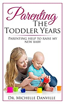Parenting: Parenting The Toddler Years: Parenting help to raise my new baby by [Danville, Dr. Michelle]