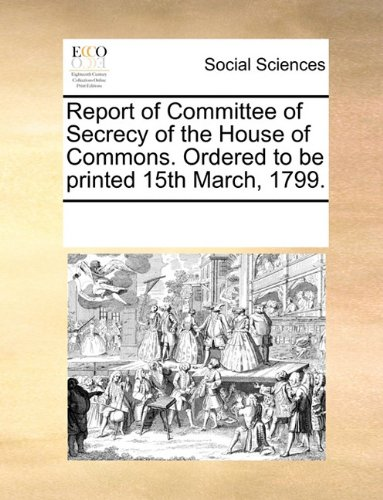 Report of Committee of Secrecy of the House of Commons. Ordered to be printed 15th March, 1799. PDF
