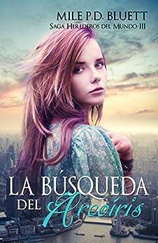La búsqueda del arcoíris: Herederos del mundo III (Saga Herederos del mundo nº 3) (Spanish Edition) by [Bluett, Mile P. D.]