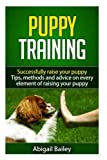 Puppy Training: Successfully Raise Your Puppy: Tips, Methods and Advice on Every Element of Raising Your Puppy