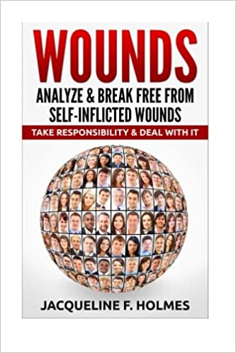 Wounds: Analyze and Break Free From Self-Inflicted Wounds: Take Responsibility and Deal With It
