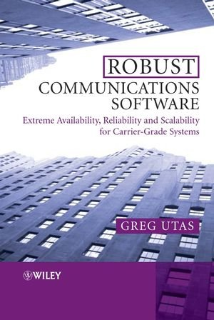 Robust Communications Software: Extreme Availability, Reliability and Scalability for Carrier-Grade (Communication Software)