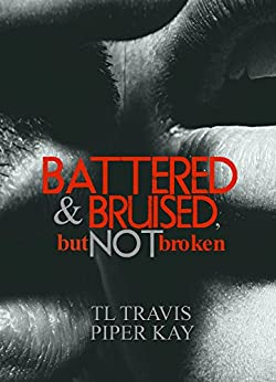 Battered and Bruised, but Not Broken by [Kay, Piper, Travis, T.L.]