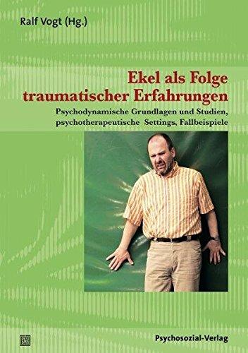 Ekel als Folge traumatischer Erfahrungen: Psychodynamische Grundlagen und Studien, psychotherapeutische Settings, Fallbeispiele (Therapie & Beratung)