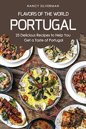 Flavors of the World - Portugal: 25 Delicious Recipes to Help You Get a Taste of Portugal by Nancy Silverman
