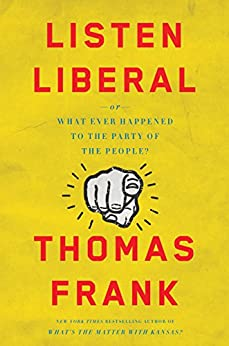 Listen, Liberal: Or, What Ever Happened to the Party of the People? by [Frank, Thomas]