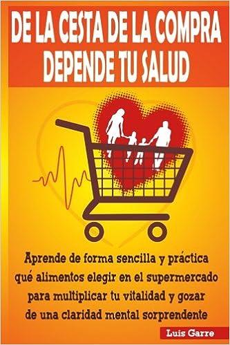 De la cesta de la compra depende tu salud: Aprende de forma sencilla y práctica que alimentos elegir en el supermercado para multiplicar tu vitalidad . ...