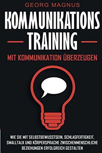 Kommunikationstraining: Mit Kommunikation überzeugen - Wie Sie mit Selbstbewusstsein, Schlagfertigkeit, Smalltalk und Körpersprache zwischenmenschliche Beziehungen erfolgreich gestalten