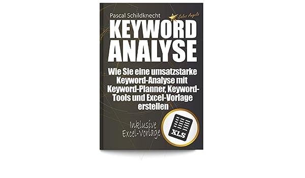 Keyword-Analyse: Wie Sie eine umsatzstarke Keyword-Analyse mit Keyword-Planner, Keyword-Tools und Excel-Vorlage erstellen. (German Edition) eBook: Pascal ...