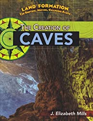 The Creation of Caves (Land Formation: The Shifting, Moving, Changing Earth)