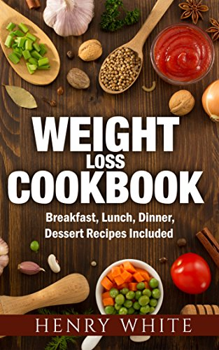 Weight Loss: Weight Loss Super-Foods, Breakfast, Dinner, Lunch and Dessert Healthy Recipes for You and Your Family