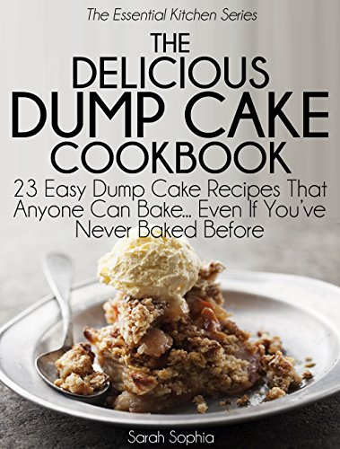 The Delicious Dump Cake Cookbook: 23 Easy Dump Cakes Recipes That Anyone Can Bake... Even If You've Never Baked Before (The Essential Kitchen Series Book 11)