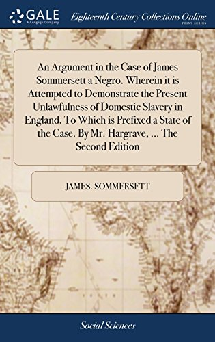 An Argument in the Case of James Sommersett a Negro. Wherein it is Attempted to Demonstrate the Present Unlawfulness of Domestic Slavery in England. ... Case. By Mr. Hargrave, ... The Second Edition